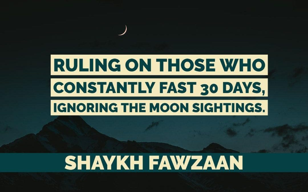 The Ruling on Those Who constantly fast Ramadhaan 30 days – Ignoring Moon Sighting – Shaykh Fawzaan