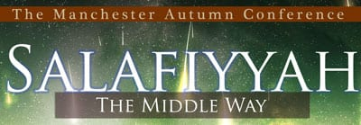 MANCHESTER CONFERENCE! Salafiyyah: The Middle Path @Salaficentre Sun 22nd Sep, FULL DAY (2pm Onwards)