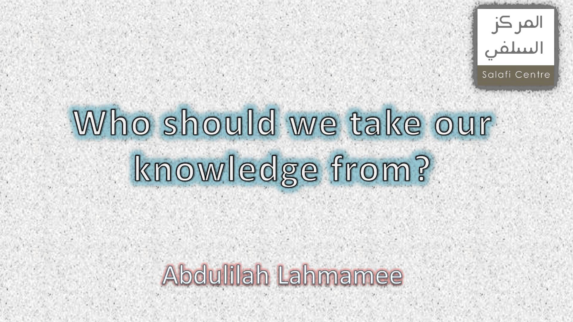 Who Should We Take Our Knowledge From? | Abdulilah Lahmamee