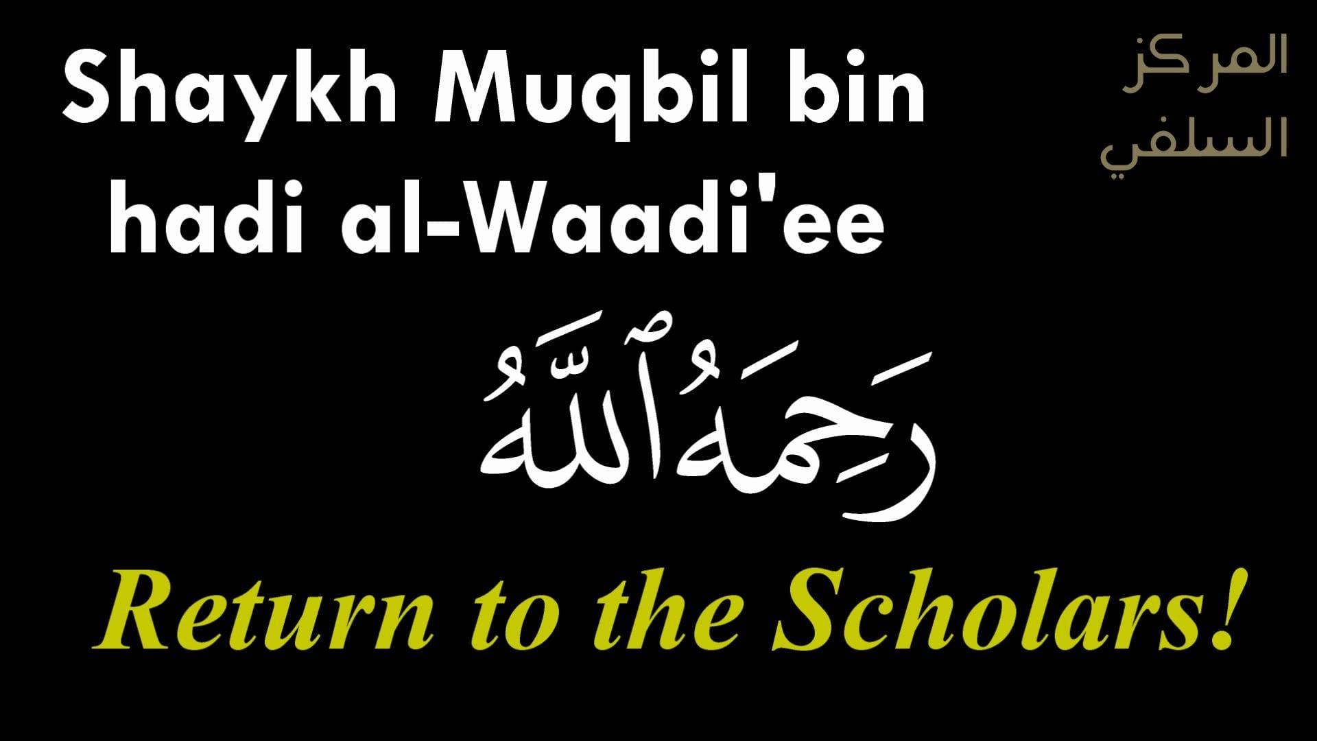 Return to the Scholars   Shaykh Muqbil bin hadi al-Wadi'ee