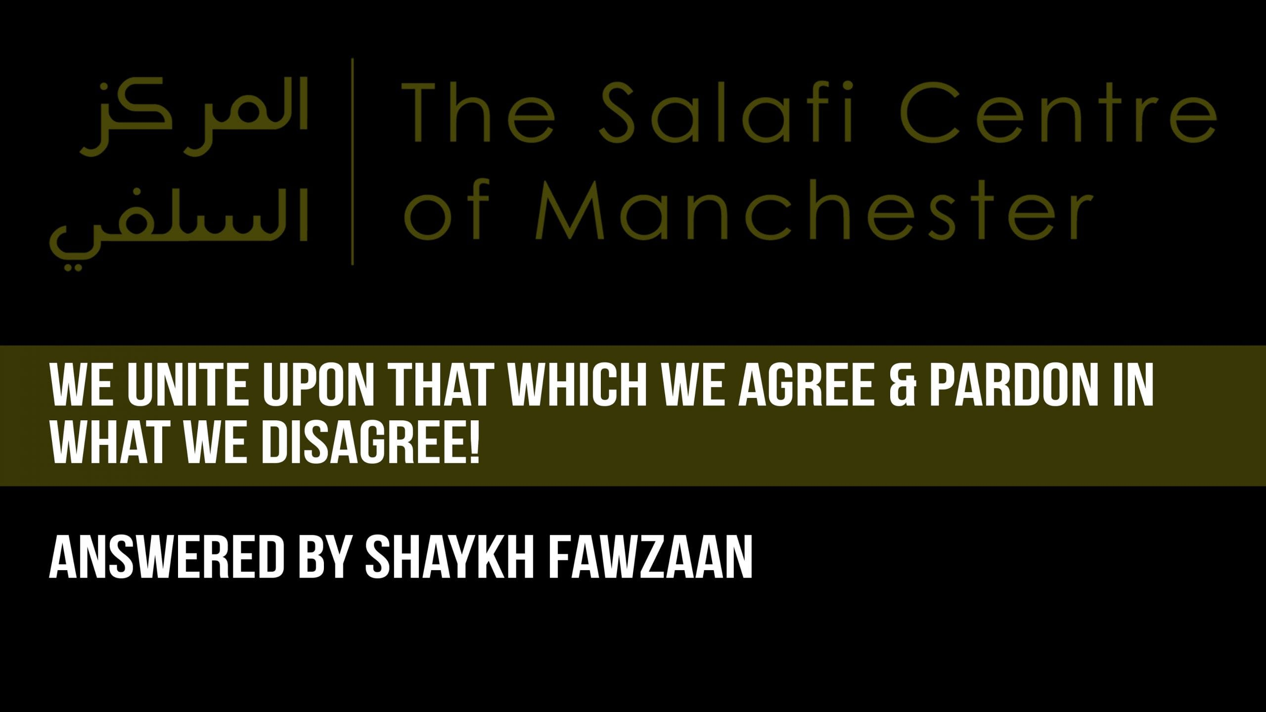 We Unite Upon That Which We Agree & Pardon in What we Disagree – Shaykh Fawzaan