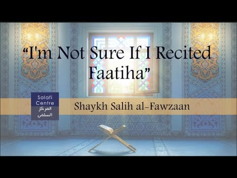 """I'm Not Sure If I Recited Faatiha"" – Shaykh Fawzaan"
