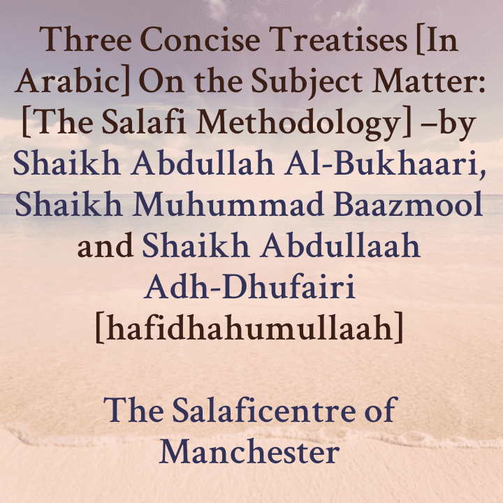 Three Concise Treatises [In Arabic] On the Subject Matter: [The Salafi Methodology] –by Sh Abdullah Al-Bukhaari, Sh Muhummad Baazmool and Sh Abdullaah Adh-Dhufairi