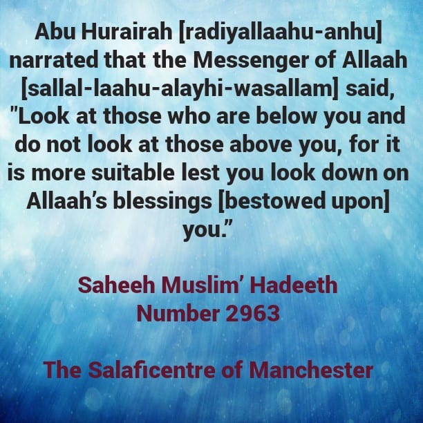 Look at those below you in the Worldly Life in Order to be Grateful and Look at those above you in the Religious Affairs In Order To Emulate Them!