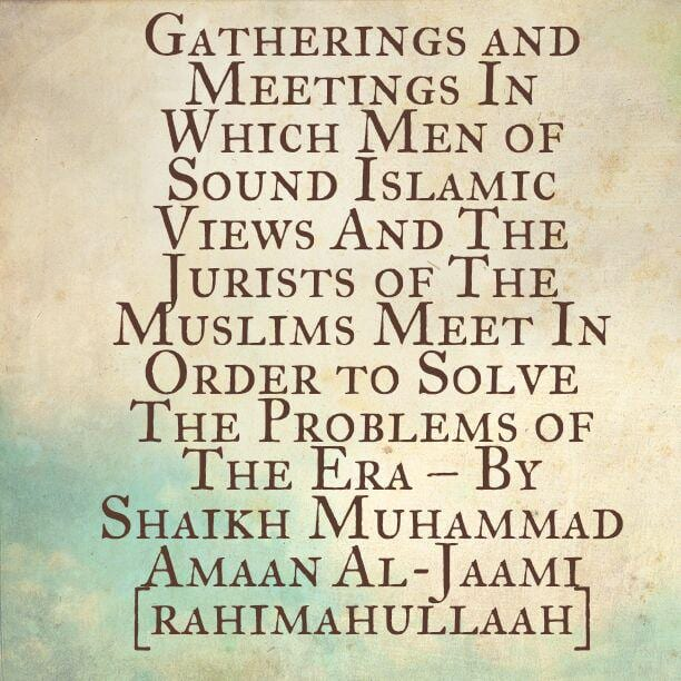 Gatherings and Meetings In Which The Muslim Jurists Meet In Order to Solve The Problems of The Era – By Shaikh Muhammad Amaan Al-Jaami [rahimahullaah]