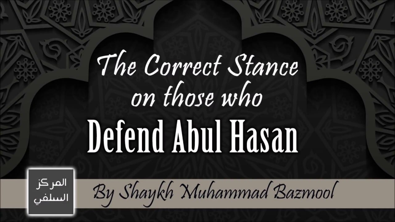 The Correct Stance on those who Defend Abul Hasan – Shaykh Muhammad Bazmool