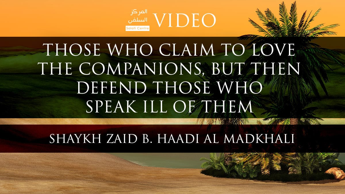 Those Who Claim to Love the Companions but Defend those who Speak ill of them – Shaykh Zaid Al-Madkhalee
