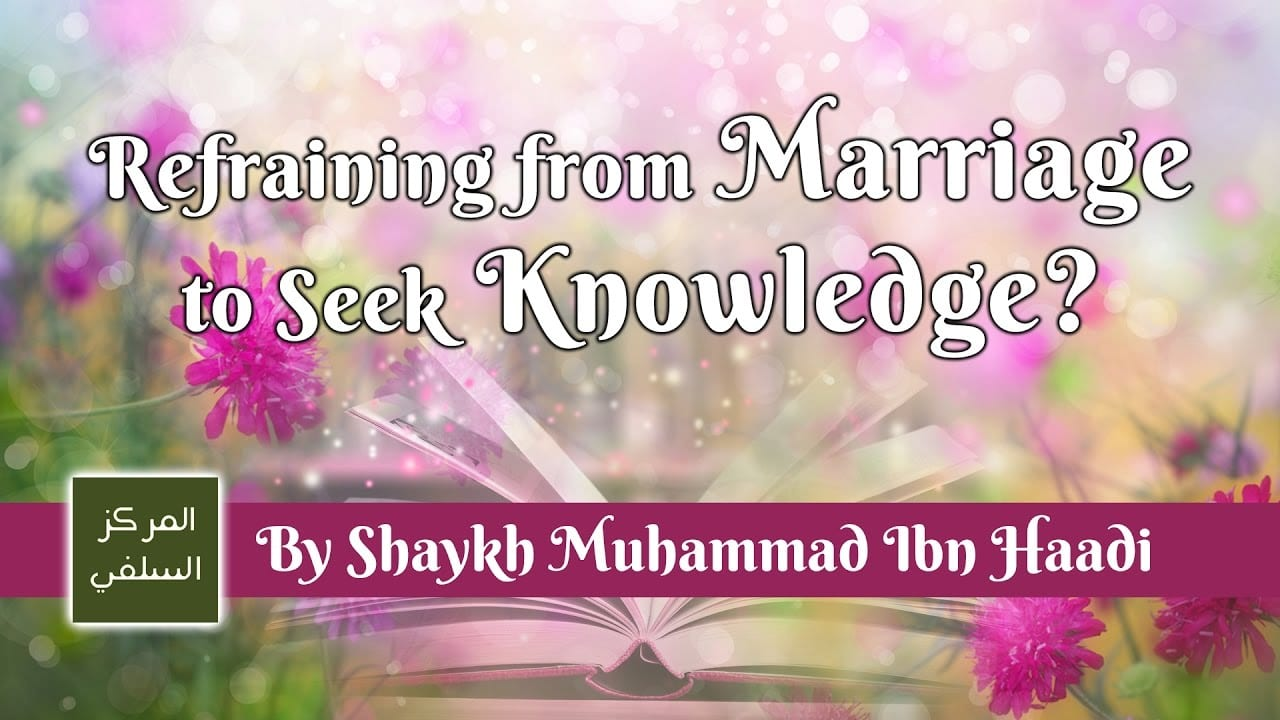 Refraining from Marriage to Seek Knowledge? – Shaykh Muhammad ibn Haadi