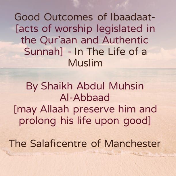 Good Outcomes of Ibaadaat [Acts of Worship] in The Life of a Muslim-By Shaikh abdul Muhsin Al-Abbaad [may allaah preserve him]
