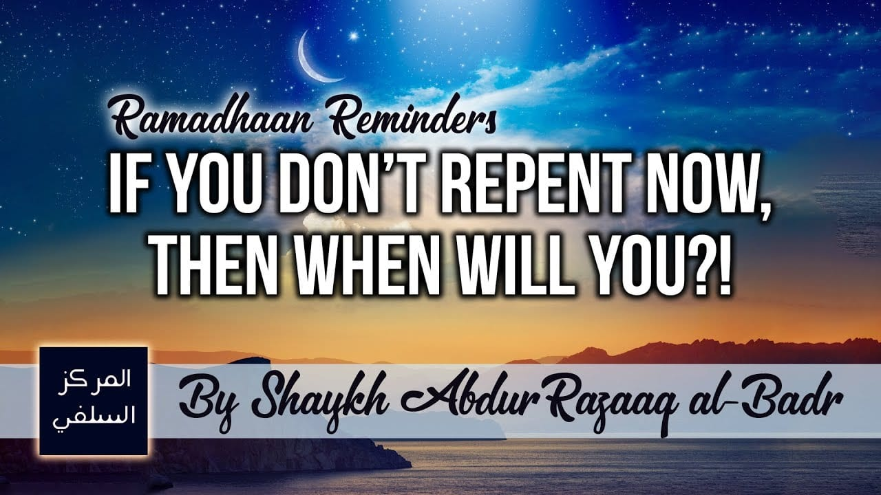 Ramadhaan Reminder: If You Don't Repent Now, Then When Will You?! – Shaykh Abdur Razzaaq