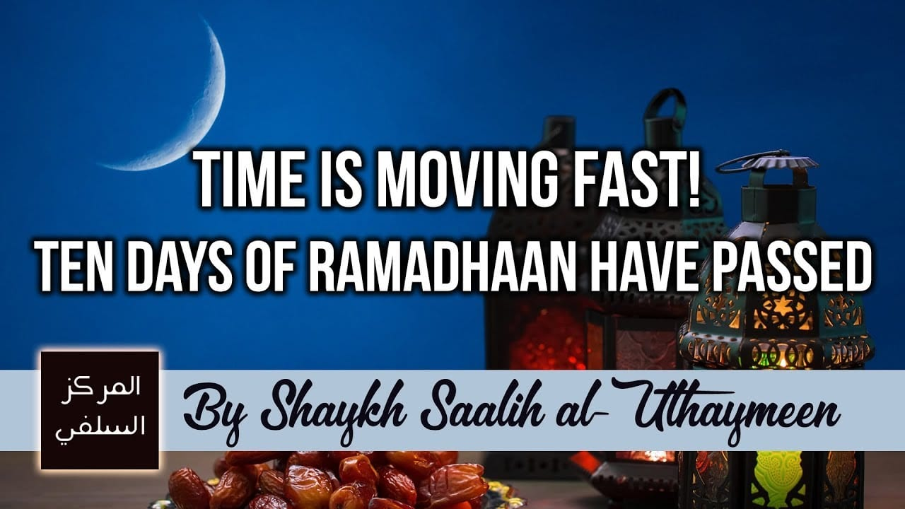Time Is Moving Fast! Ten Days of Ramadhaan have Passed – Advice by Shaykh Uthaymeen