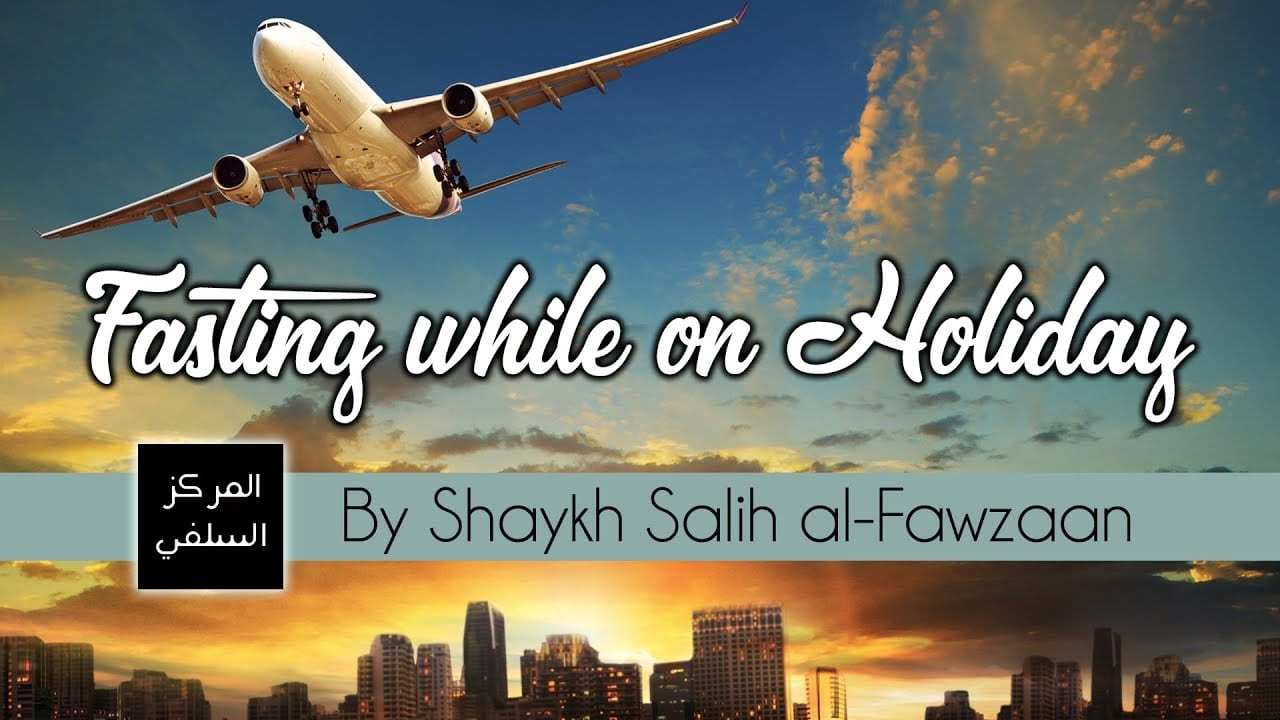 Fasting while on Holiday – Shaykh Fawzaan