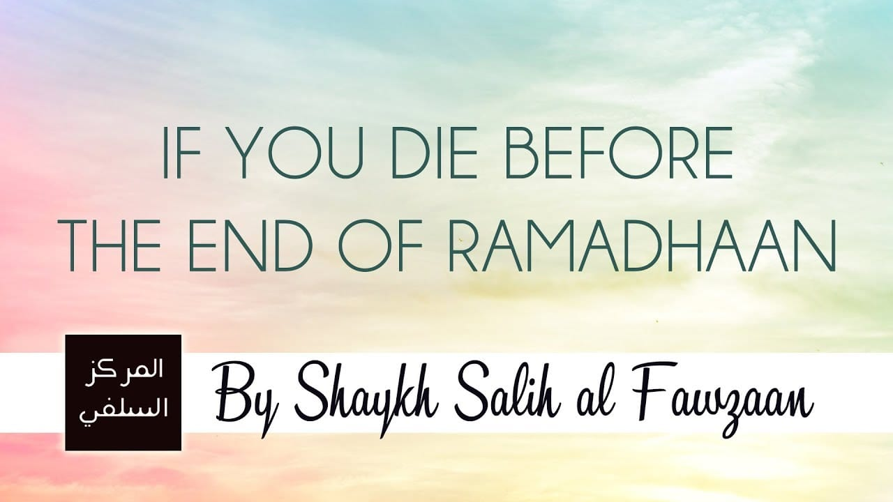 If you die before the end of Ramadhaan – Shaykh Fawzaan
