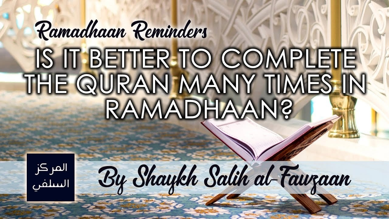 Is it Better to Complete the Quran Many Times in Ramadhaan? Shaykh Fawzaan