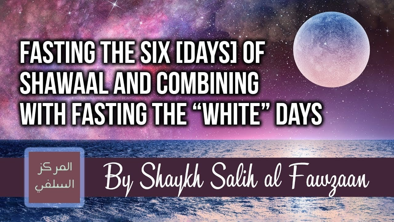 "Fasting the six [days] of Shawaal and combining with fasting the ""white"" days – Shaykh Fawzaan"