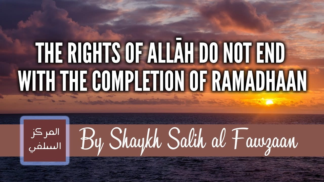 The Rights of Allāh Do Not End With The Completion of Ramadhaan – Shaykh Fawzaan