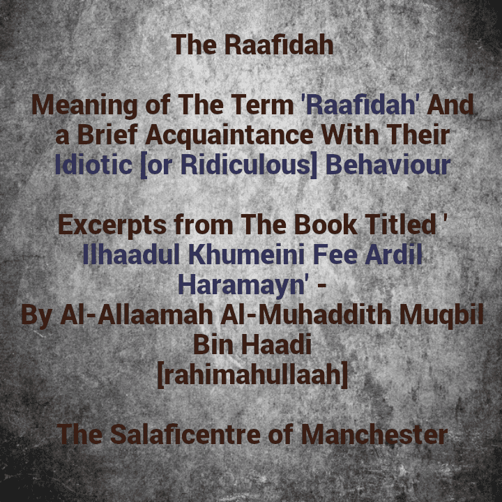 [4] Excerpts from Shaikh Muqbil's Book Titled 'Ilhaadul Khumeini Fee Ardil Haramayn' – [Meaning of the [Term] Raafidah And a Brief Acquaintance With Their Idiotic Behaviour] [PDF]
