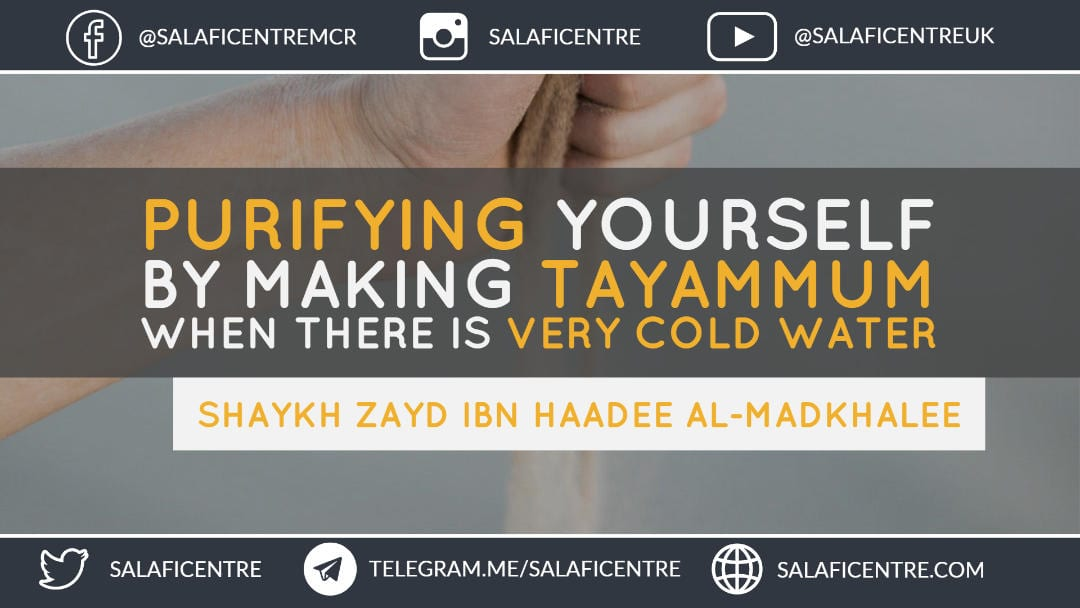 Making Tayammum when there is Very Cold Water – Shaykh Zayd ibn Haadee al-Madkhalee