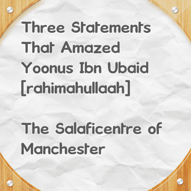 Three Statements That Amazed Yoonus Ibn Ubaid [rahimahullaah]