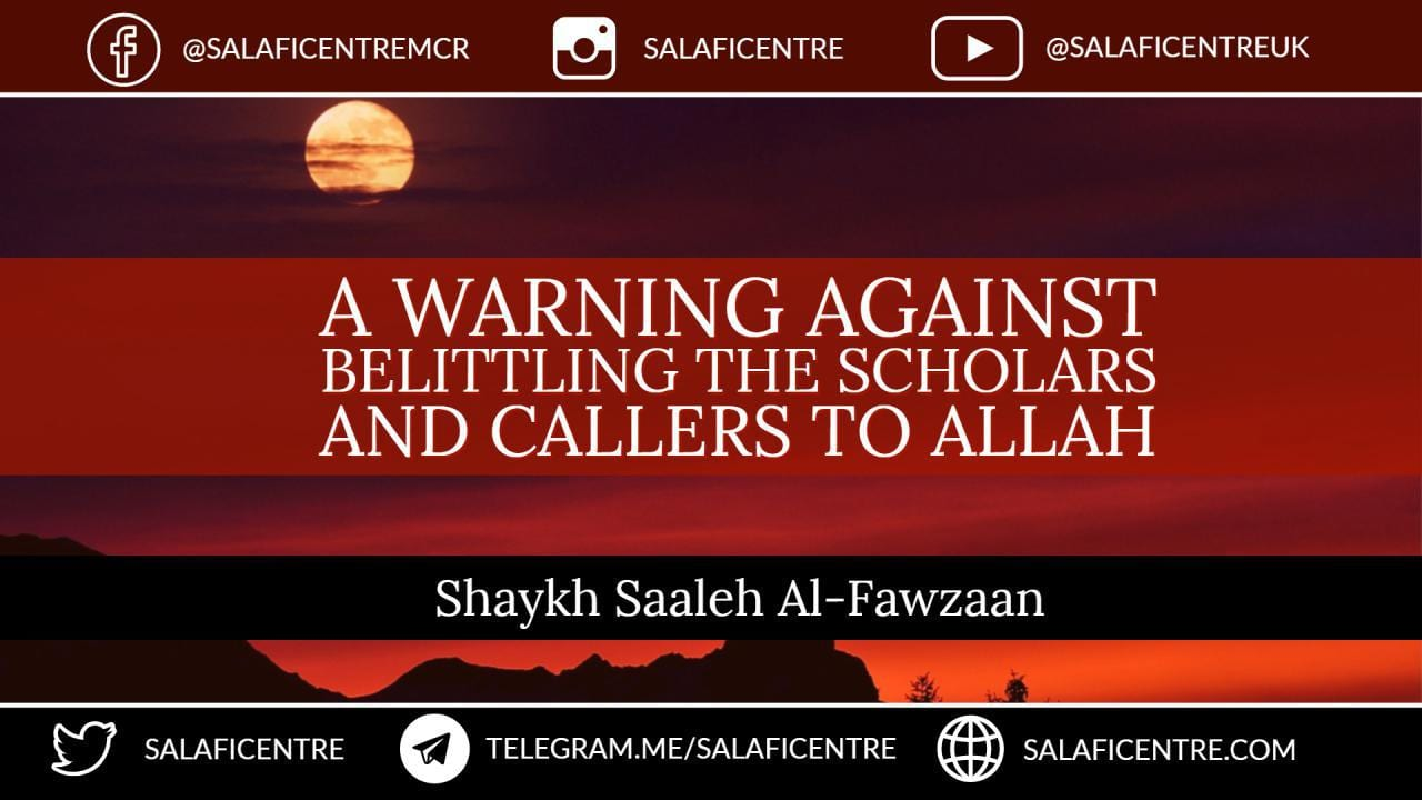 A Warning Against Belittling the Scholars and Callers to Allah – Shaykh Fawzan