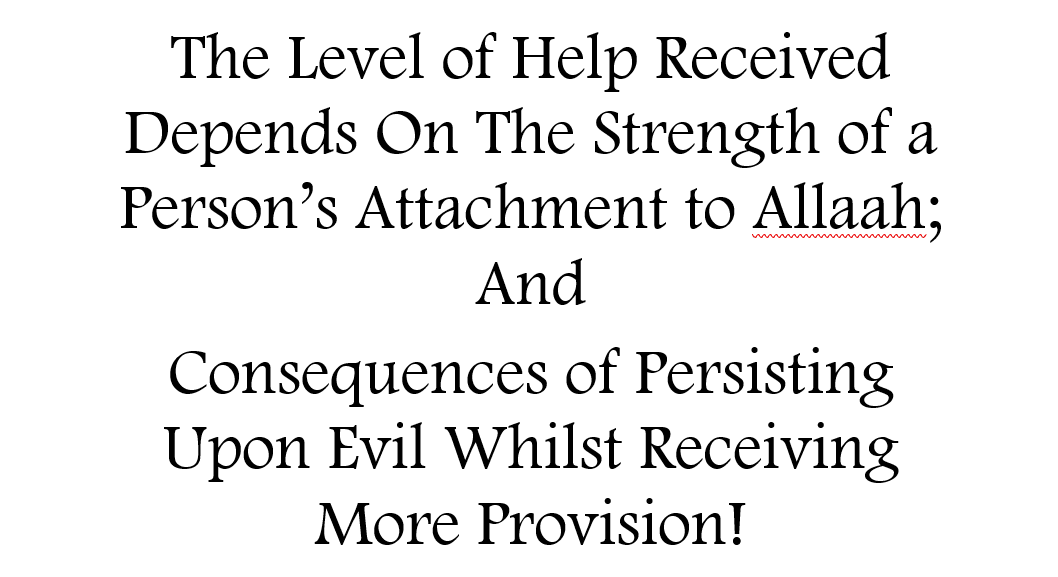 The Level of Help Received Depends On The Strength of a Person's  Attachment to Allaah And The Consequences of Persisting Upon Evil Whilst Receiving More Provision!