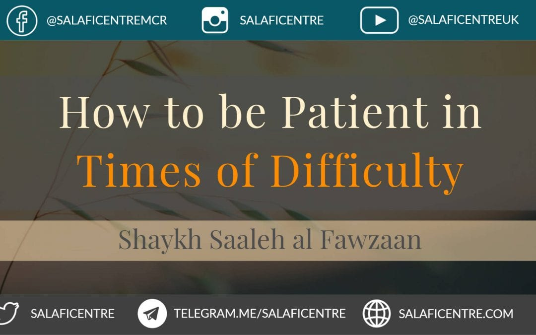 How to Be Patient in These Difficult Times – Shaykh Fawzaan