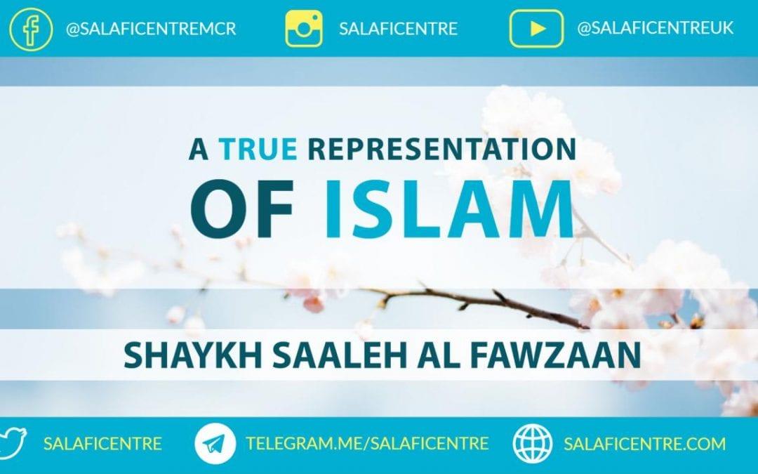 A True Representation of Islam – Shaykh Saaleh Al Fawzaan